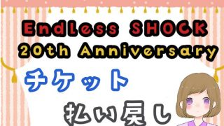 Endless SHOCK 払い戻し